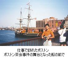 仕事で訪れたボストン ボストン茶会事件の舞台となった船の前で